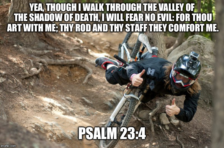 YEA, THOUGH I WALK THROUGH THE VALLEY OF THE SHADOW OF DEATH, I WILL FEAR NO EVIL: FOR THOU ART WITH ME; THY ROD AND THY STAFF THEY COMFORT  | image tagged in mountain bike thumbs up | made w/ Imgflip meme maker
