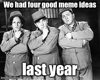 Three Stooges Thinking | We had four good meme ideas last year | image tagged in three stooges thinking | made w/ Imgflip meme maker