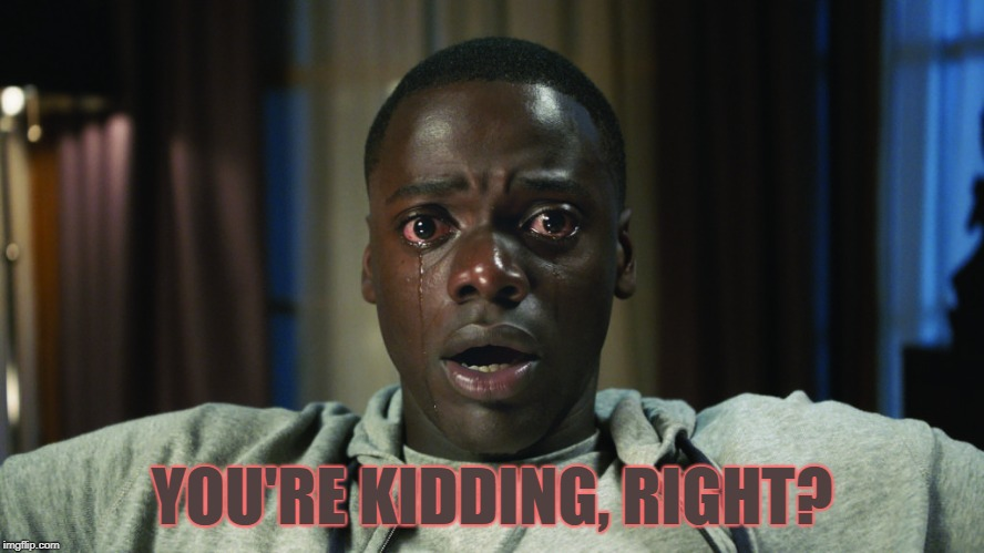 Get Out meme | YOU'RE KIDDING, RIGHT? | image tagged in get out meme | made w/ Imgflip meme maker