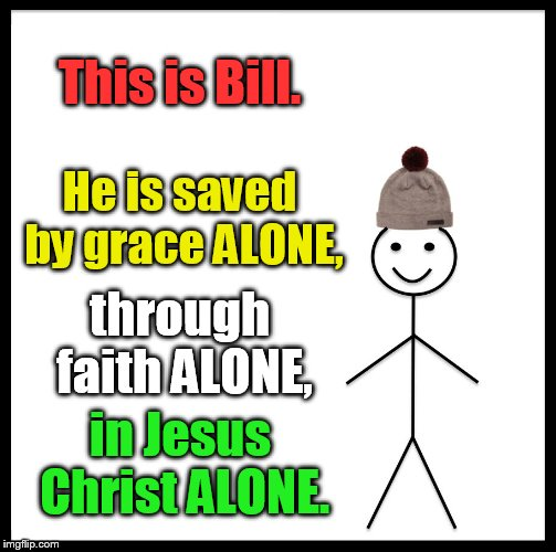 Be Like Bill Meme | This is Bill. He is saved by grace ALONE, through faith ALONE, in Jesus Christ ALONE. | image tagged in memes,be like bill | made w/ Imgflip meme maker