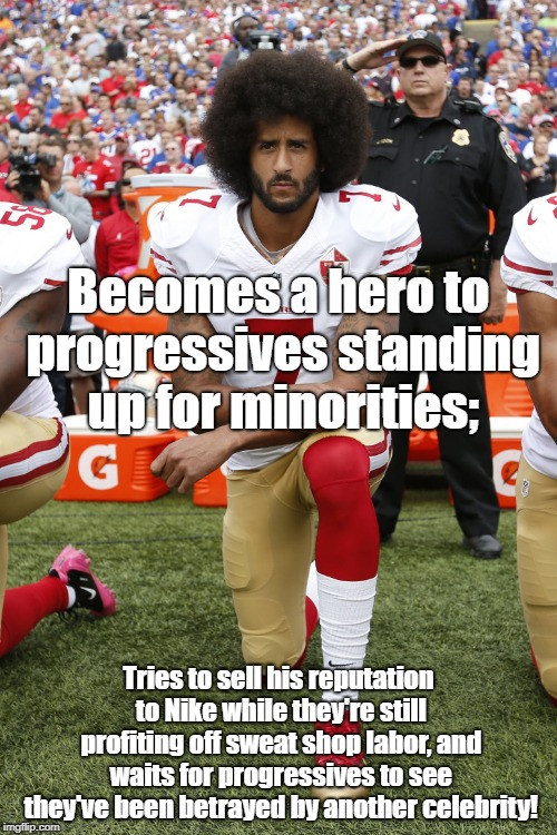 Colin Kaepernick sells out to Nike | Becomes a hero to progressives standing up for minorities; Tries to sell his reputation to Nike while they're still profiting off sweat shop | image tagged in colin kaepernick,sweatshop labor,nike,advertising,progressives | made w/ Imgflip meme maker
