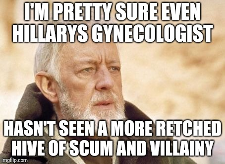 Obi Wan Kenobi Meme | I'M PRETTY SURE EVEN HILLARYS GYNECOLOGIST HASN'T SEEN A MORE RETCHED HIVE OF SCUM AND VILLAINY | image tagged in memes,obi wan kenobi | made w/ Imgflip meme maker