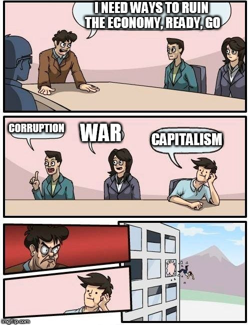 Boardroom Meeting Suggestion | I NEED WAYS TO RUIN THE ECONOMY, READY, GO CORRUPTION WAR CAPITALISM | image tagged in boardroom meeting suggestion,corruption,war,capitalism,anti capitalism,anti-capitalism | made w/ Imgflip meme maker