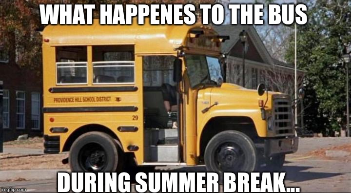 short bus | WHAT HAPPENES TO THE BUS DURING SUMMER BREAK... | image tagged in short bus | made w/ Imgflip meme maker