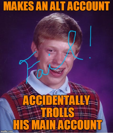 Bad Luck Brian Meme | MAKES AN ALT ACCOUNT ACCIDENTALLY TROLLS HIS MAIN ACCOUNT | image tagged in memes,bad luck brian | made w/ Imgflip meme maker