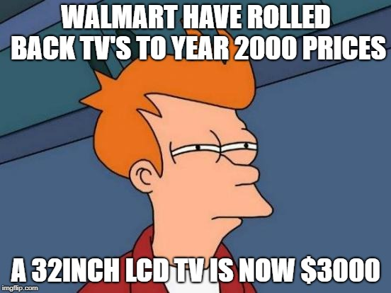 Walmart Rollback | WALMART HAVE ROLLED BACK TV'S TO YEAR 2000 PRICES A 32INCH LCD TV IS NOW $3000 | image tagged in memes,futurama fry,walmart,rollback,tv | made w/ Imgflip meme maker