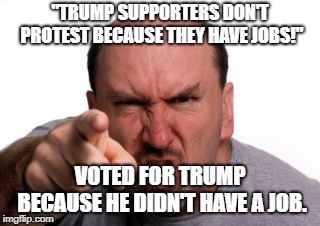 "Angry White Man |  ""TRUMP SUPPORTERS DON'T PROTEST BECAUSE THEY HAVE JOBS!""; VOTED FOR TRUMP BECAUSE HE DIDN'T HAVE A JOB. 