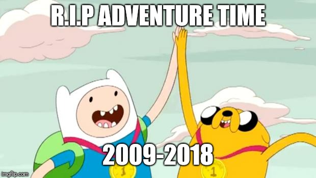 So many good shows were being killed by teen Titans go |  R.I.P ADVENTURE TIME; 2009-2018 | image tagged in adventure time,cartoon network,r i p,memes | made w/ Imgflip meme maker