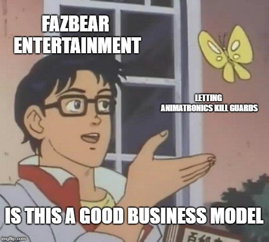 FNaF | FAZBEAR ENTERTAINMENT LETTING ANIMATRONICS KILL GUARDS IS THIS A GOOD BUSINESS MODEL | image tagged in memes,is this a pigeon,five nights at freddy's | made w/ Imgflip meme maker