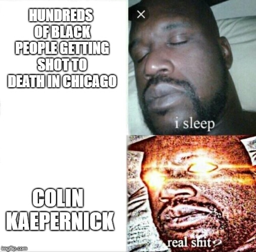 Democrats love talking about injustice within the black community only when it suits them. Hypocrites. | HUNDREDS OF BLACK PEOPLE GETTING SHOT TO DEATH IN CHICAGO COLIN KAEPERNICK | image tagged in memes,sleeping shaq | made w/ Imgflip meme maker
