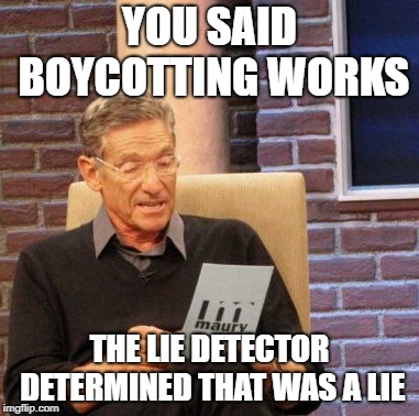 In response to Protesting Nike... | YOU SAID BOYCOTTING WORKS THE LIE DETECTOR DETERMINED THAT WAS A LIE | image tagged in memes,maury lie detector,nike boycott,boycott,nike,nfl | made w/ Imgflip meme maker