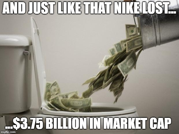 Nike lost $3.75 billion | AND JUST LIKE THAT NIKE LOST... ...$3.75 BILLION IN MARKET CAP | image tagged in money down toilet,nfl,football,dumb ass,kapernick,nike | made w/ Imgflip meme maker