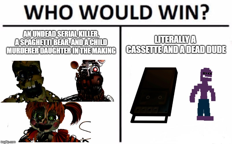 Who Would Win? Meme | AN UNDEAD SERIAL KILLER, A SPAGHETTI BEAR, AND A CHILD MURDERER DAUGHTER IN THE MAKING LITERALLY A CASSETTE AND A DEAD DUDE | image tagged in who would win,fnaf 6,springtrap,michael afton | made w/ Imgflip meme maker