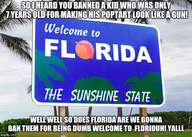 Florida | SO I HEARD YOU BANNED A KID WHO WAS ONLY 7 YEARS OLD FOR MAKING HIS POPTART LOOK LIKE A GUN! WELL WELL SO DOES FLORIDA ARE WE GONNA BAN THEM | image tagged in florida | made w/ Imgflip meme maker