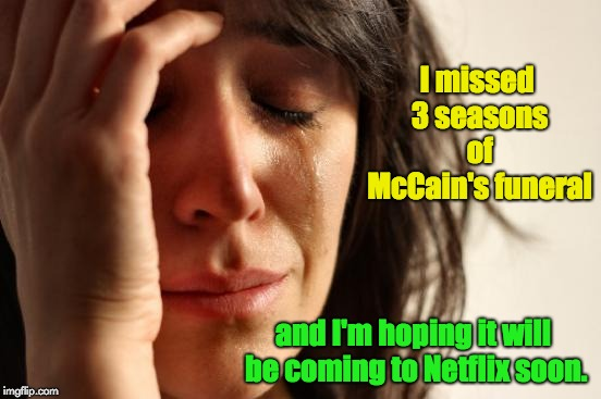 First World Problems Meme | I missed 3 seasons of McCain's funeral and I'm hoping it will be coming to Netflix soon. | image tagged in memes,first world problems | made w/ Imgflip meme maker