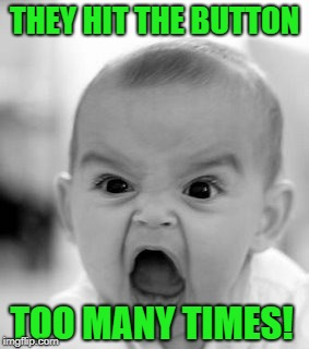 Angry Baby Meme | THEY HIT THE BUTTON TOO MANY TIMES! | image tagged in memes,angry baby | made w/ Imgflip meme maker