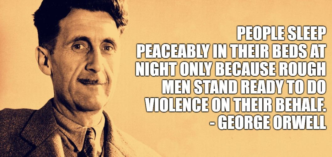 George Orwell | PEOPLE SLEEP PEACEABLY IN THEIR BEDS AT NIGHT ONLY BECAUSE ROUGH MEN STAND READY TO DO VIOLENCE ON THEIR BEHALF.            - GEORGE ORWELL | image tagged in george orwell | made w/ Imgflip meme maker