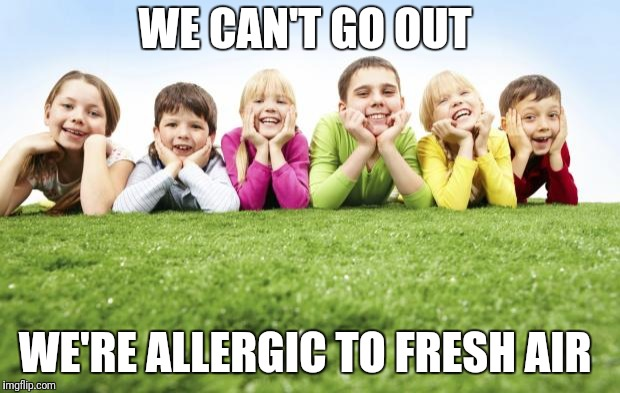 Children Playing | WE CAN'T GO OUT WE'RE ALLERGIC TO FRESH AIR | image tagged in children playing | made w/ Imgflip meme maker