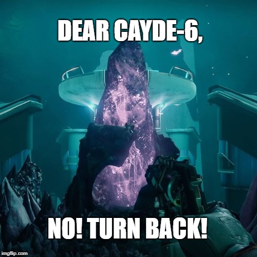 Cayde-6!  Turn back! | DEAR CAYDE-6, NO! TURN BACK! | image tagged in destiny 2,cayde,cayde-6,destiny | made w/ Imgflip meme maker