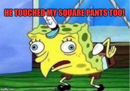 Mocking Spongebob Meme | HE TOUCHED MY SQUARE PANTS TOO! | image tagged in memes,mocking spongebob | made w/ Imgflip meme maker