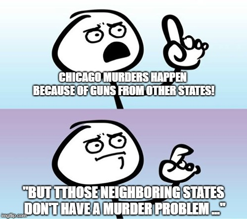 "Can't argue with that / technically not wrong |  CHICAGO MURDERS HAPPEN BECAUSE OF GUNS FROM OTHER STATES! ""BUT TTHOSE NEIGHBORING STATES DON'T HAVE A MURDER PROBLEM ..."" 