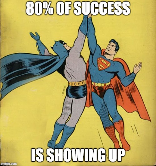 Batman superman high five | 80% OF SUCCESS IS SHOWING UP | image tagged in batman superman high five | made w/ Imgflip meme maker