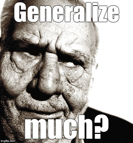 Skeptical old man | Generalize much? | image tagged in skeptical old man | made w/ Imgflip meme maker