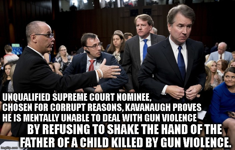 Unqualified, corrupt SCOTUS nominee can't handle reality.  | UNQUALIFIED SUPREME COURT NOMINEE, CHOSEN FOR CORRUPT REASONS, KAVANAUGH PROVES HE IS MENTALLY UNABLE TO DEAL WITH GUN VIOLENCE BY REFUSING  | image tagged in kavanaugh,donald trump,republicans,supreme court,corruption,treason | made w/ Imgflip meme maker