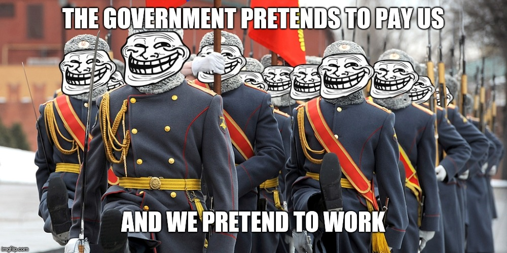 russian trolls | THE GOVERNMENT PRETENDS TO PAY US AND WE PRETEND TO WORK | image tagged in russian trolls | made w/ Imgflip meme maker
