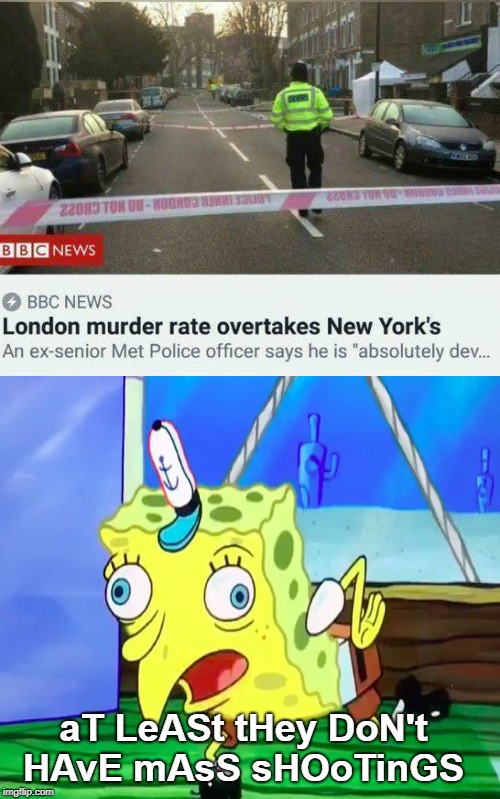 But strict gun control is supposed to keep us safer right?  |  aT LeASt tHey DoN't HAvE mAsS sHOoTinGS | image tagged in mocking spongebob,london,crime,murder,new york city,memes | made w/ Imgflip meme maker