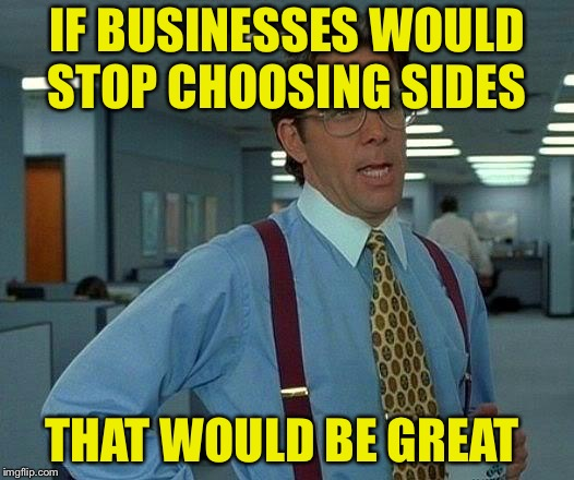 That Would Be Great Meme | IF BUSINESSES WOULD STOP CHOOSING SIDES THAT WOULD BE GREAT | image tagged in memes,that would be great | made w/ Imgflip meme maker
