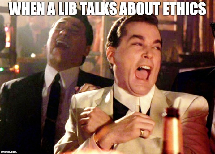 Good Fellas Hilarious | WHEN A LIB TALKS ABOUT ETHICS | image tagged in memes,good fellas hilarious | made w/ Imgflip meme maker