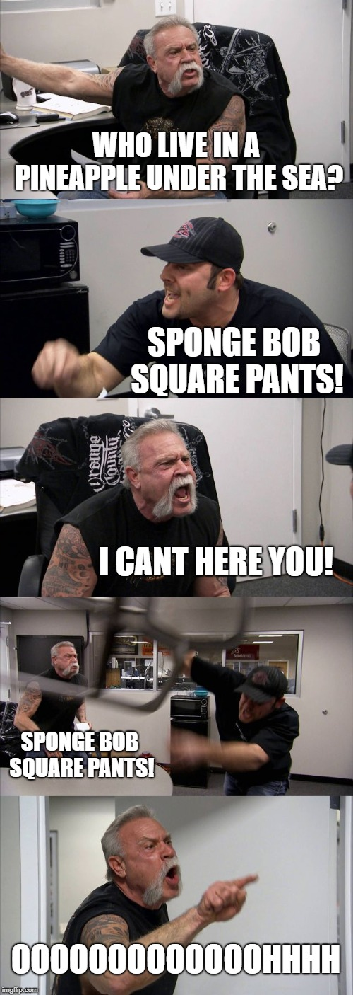 I HOPE NO ONE HAS MADE THIS XD | WHO LIVE IN A PINEAPPLE UNDER THE SEA? SPONGE BOB SQUARE PANTS! I CANT HERE YOU! SPONGE BOB SQUARE PANTS! OOOOOOOOOOOOOHHHH | image tagged in memes,american chopper argument | made w/ Imgflip meme maker