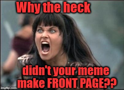 Angry Xena | Why the heck didn't your meme make FRONT PAGE?? | image tagged in angry xena | made w/ Imgflip meme maker