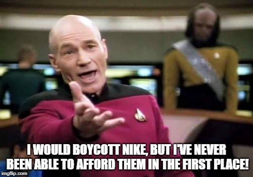 Picard Wtf | I WOULD BOYCOTT NIKE, BUT I'VE NEVER BEEN ABLE TO AFFORD THEM IN THE FIRST PLACE! | image tagged in memes,picard wtf | made w/ Imgflip meme maker