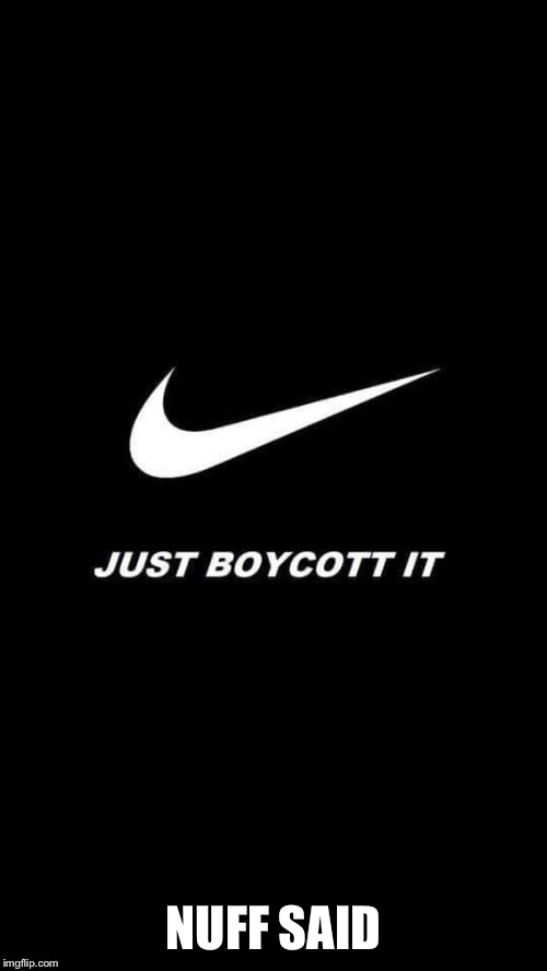 Nike boycott | NUFF SAID | image tagged in nike boycott | made w/ Imgflip meme maker