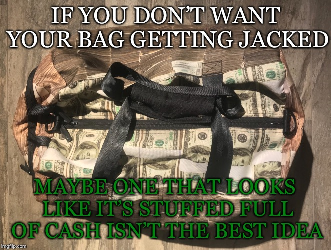 Seems obvious  |  IF YOU DON'T WANT YOUR BAG GETTING JACKED; MAYBE ONE THAT LOOKS LIKE IT'S STUFFED FULL OF CASH ISN'T THE BEST IDEA | image tagged in bag,cash,stuffed,jacked,dont want,idea | made w/ Imgflip meme maker
