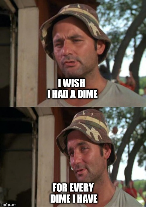 Bill Murray bad joke | I WISH I HAD A DIME FOR EVERY DIME I HAVE | image tagged in bill murray bad joke | made w/ Imgflip meme maker
