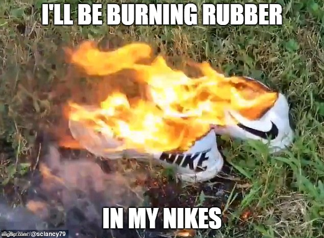 I'LL BE BURNING RUBBER IN MY NIKES | made w/ Imgflip meme maker