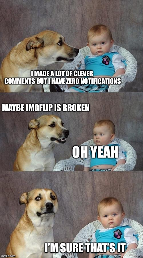 Dad Joke Dog Meme | I MADE A LOT OF CLEVER COMMENTS BUT I HAVE ZERO NOTIFICATIONS MAYBE IMGFLIP IS BROKEN OH YEAH I'M SURE THAT'S IT | image tagged in memes,dad joke dog | made w/ Imgflip meme maker