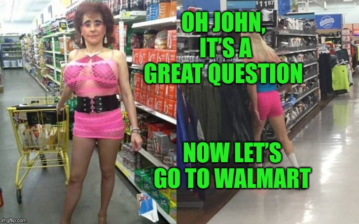OH JOHN, IT'S A GREAT QUESTION NOW LET'S GO TO WALMART | made w/ Imgflip meme maker