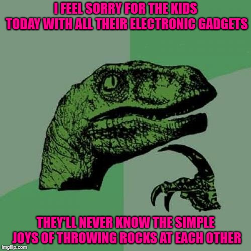 In my youth we had some EPIC rock and dirt clod fights!!! | I FEEL SORRY FOR THE KIDS TODAY WITH ALL THEIR ELECTRONIC GADGETS THEY'LL NEVER KNOW THE SIMPLE JOYS OF THROWING ROCKS AT EACH OTHER | image tagged in memes,philosoraptor,technology,funny,simple joys,rock fights | made w/ Imgflip meme maker