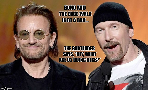 "BONO AND THE EDGE WALK INTO A BAR... THE BARTENDER SAYS, ""HEY, WHAT ARE U2 DOING HERE?"" 