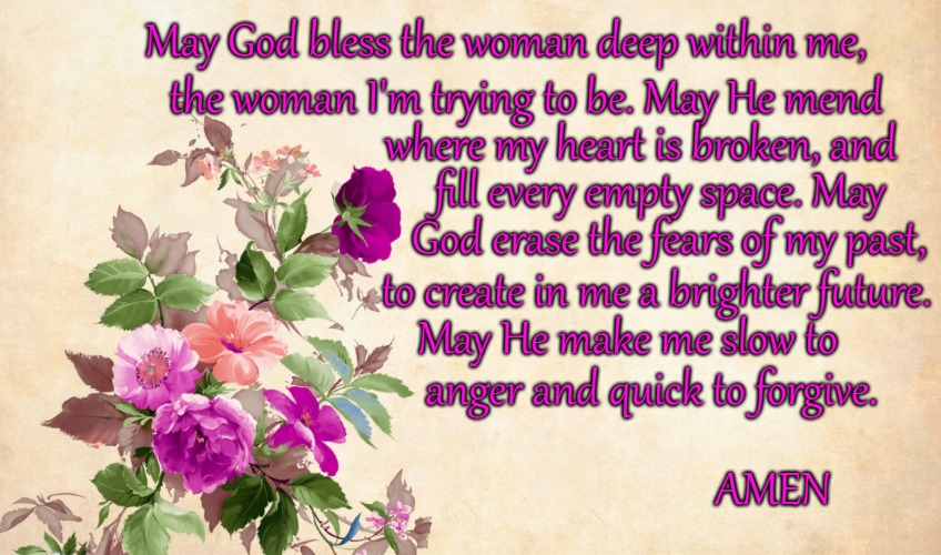Woman's Prayer | May God bless the woman deep within me, the woman I'm trying to be. May He mend where my heart is broken, and fill every empty space. May Go | image tagged in bible,holy bible,holy spirit,faith,god,bible verse | made w/ Imgflip meme maker
