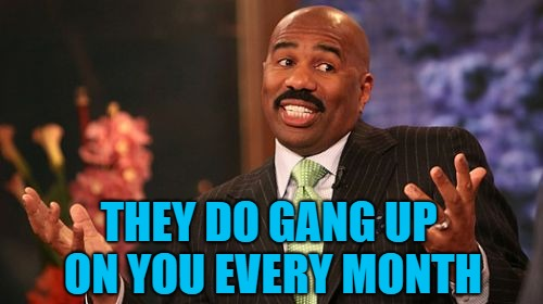 Steve Harvey Meme | THEY DO GANG UP ON YOU EVERY MONTH | image tagged in memes,steve harvey | made w/ Imgflip meme maker