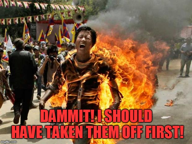 on fire | DAMMIT! I SHOULD HAVE TAKEN THEM OFF FIRST! | image tagged in on fire | made w/ Imgflip meme maker