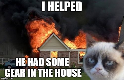 Burn Kitty Meme | I HELPED HE HAD SOME GEAR IN THE HOUSE | image tagged in memes,burn kitty,grumpy cat | made w/ Imgflip meme maker