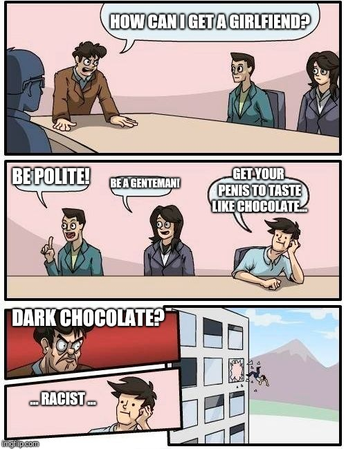 Boardroom Meeting Suggestion Meme | HOW CAN I GET A GIRLFIEND? BE POLITE! BE A GENTEMAN! GET YOUR P**IS TO TASTE LIKE CHOCOLATE... DARK CHOCOLATE? ... RACIST ... | image tagged in memes,boardroom meeting suggestion | made w/ Imgflip meme maker