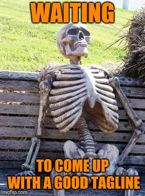 Waiting Skeleton Meme | WAITING TO COME UP WITH A GOOD TAGLINE | image tagged in memes,waiting skeleton | made w/ Imgflip meme maker