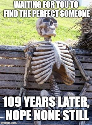 Waiting Skeleton Meme | WAITING FOR YOU TO FIND THE PERFECT SOMEONE 109 YEARS LATER, NOPE NONE STILL | image tagged in memes,waiting skeleton | made w/ Imgflip meme maker